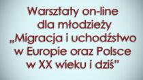 """Warsztaty on-line dla młodzieży """"Migracja iuchodźstwo wEuropie orazPolsce wXX wieku idziś"""""""